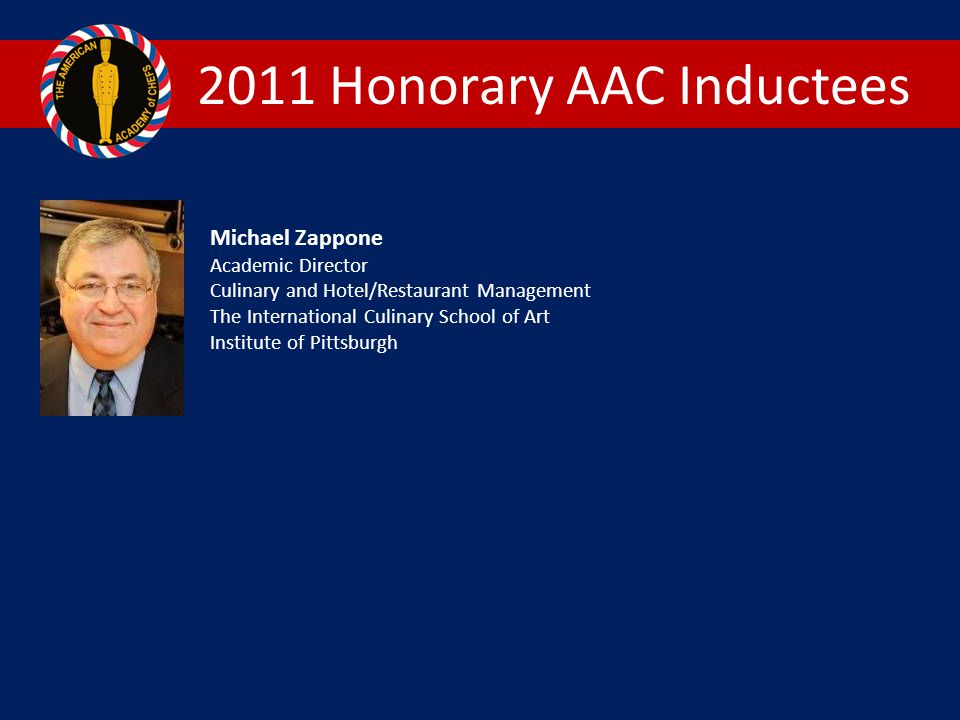 2011 Honorary AAC Inductees Michael Zappone Academic Director Culinary and Hotel/Restaurant Management The International Culinary School of Art Institute of Pittsburgh
