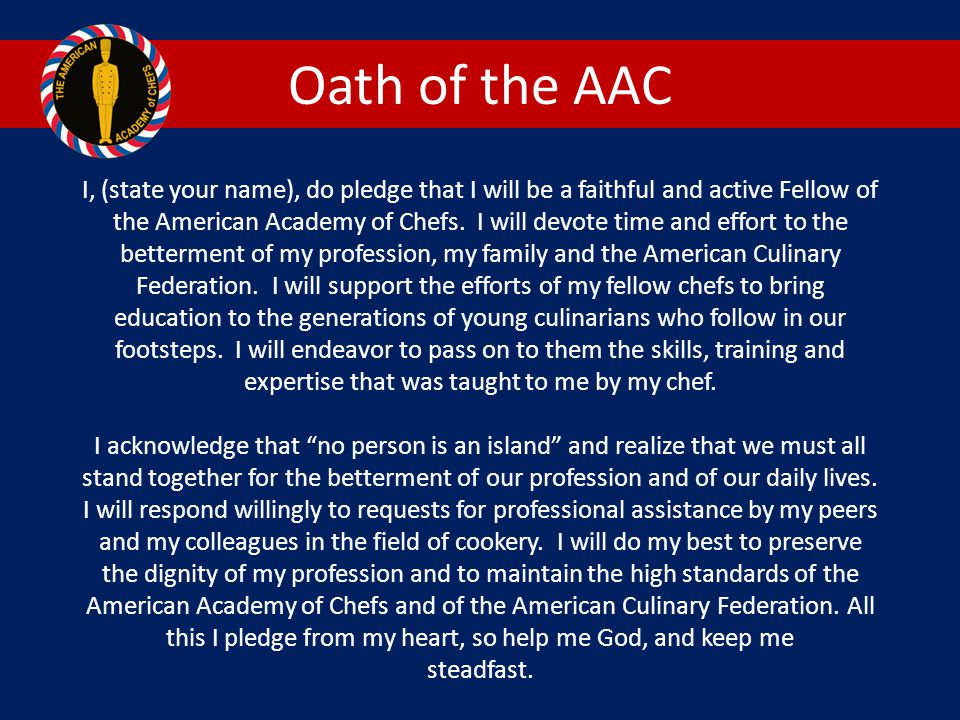 Oath of the AAC I, (state your name), do pledge that I will be a faithful and active Fellow of the American Academy of Chefs.