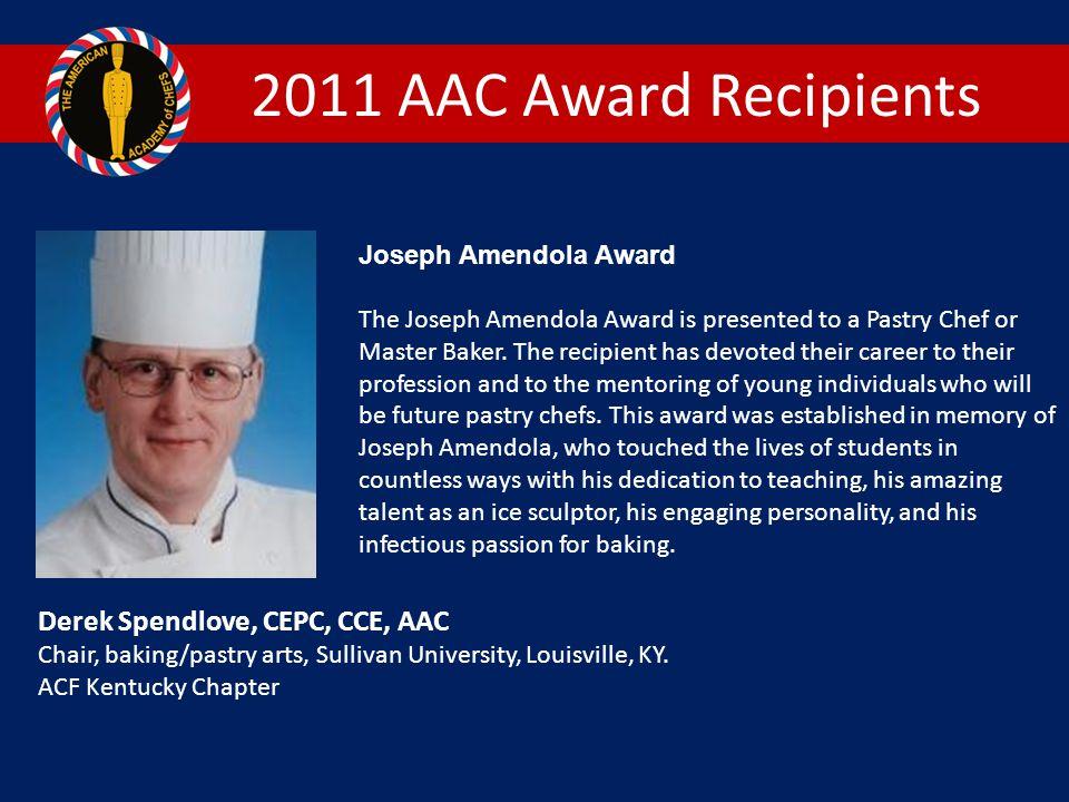 2011 AAC Award Recipients Joseph Amendola Award The Joseph Amendola Award is presented to a Pastry Chef or Master Baker.