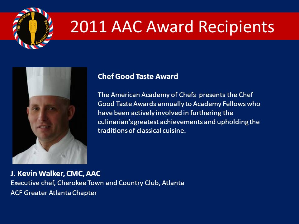 2011 AAC Award Recipients Chef Good Taste Award The American Academy of Chefs presents the Chef Good Taste Awards annually to Academy Fellows who have been actively involved in furthering the culinarian's greatest achievements and upholding the traditions of classical cuisine.