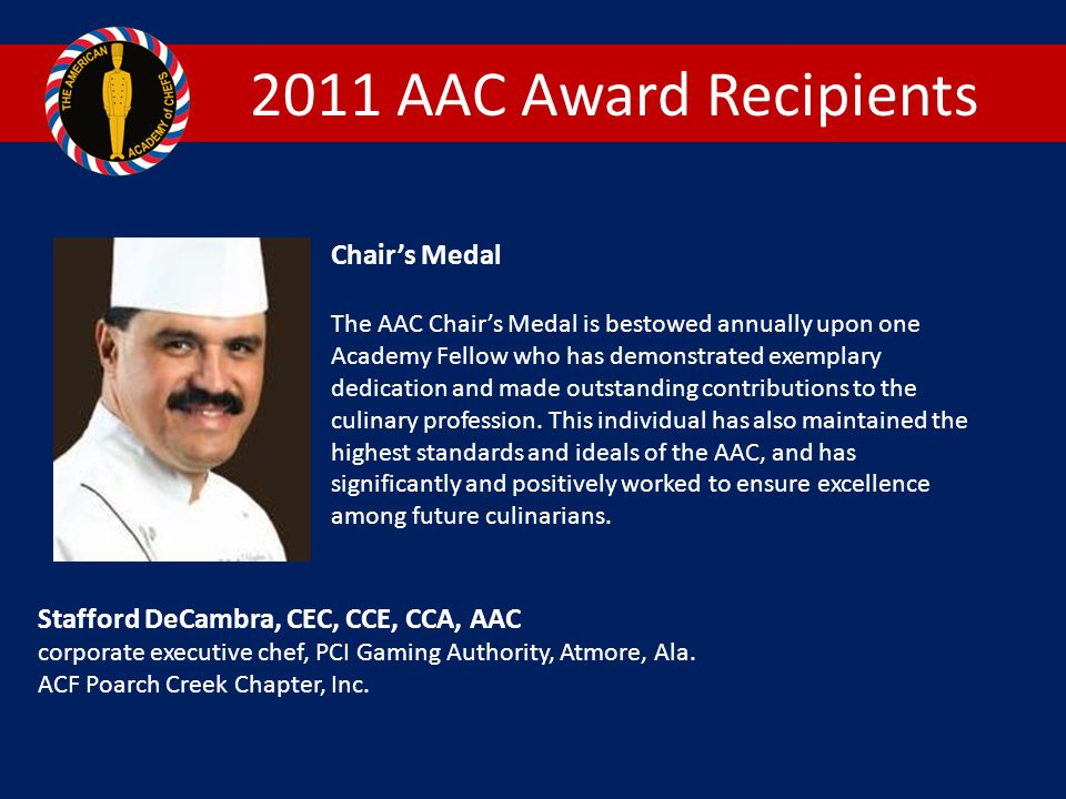 2011 AAC Award Recipients Chair's Medal The AAC Chair's Medal is bestowed annually upon one Academy Fellow who has demonstrated exemplary dedication and made outstanding contributions to the culinary profession.