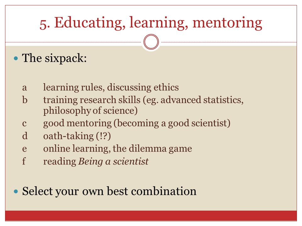 5. Educating, learning, mentoring The sixpack: alearning rules, discussing ethics b training research skills (eg. advanced statistics, philosophy of s