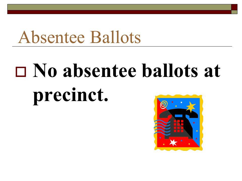 Absentee Ballots  No absentee ballots at precinct.