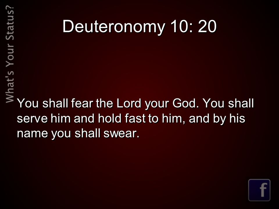 Deuteronomy 10: 20 You shall fear the Lord your God.
