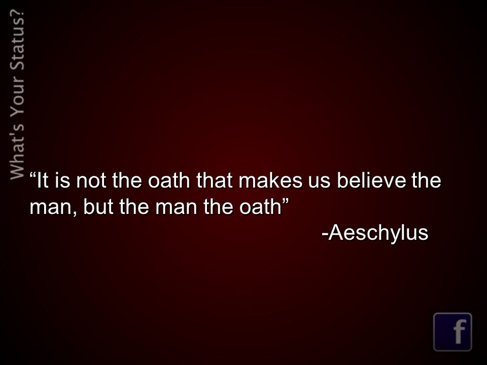 It is not the oath that makes us believe the man, but the man the oath -Aeschylus