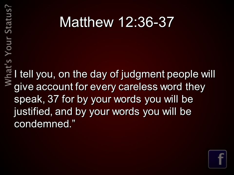 Matthew 12:36-37 I tell you, on the day of judgment people will give account for every careless word they speak, 37 for by your words you will be justified, and by your words you will be condemned.