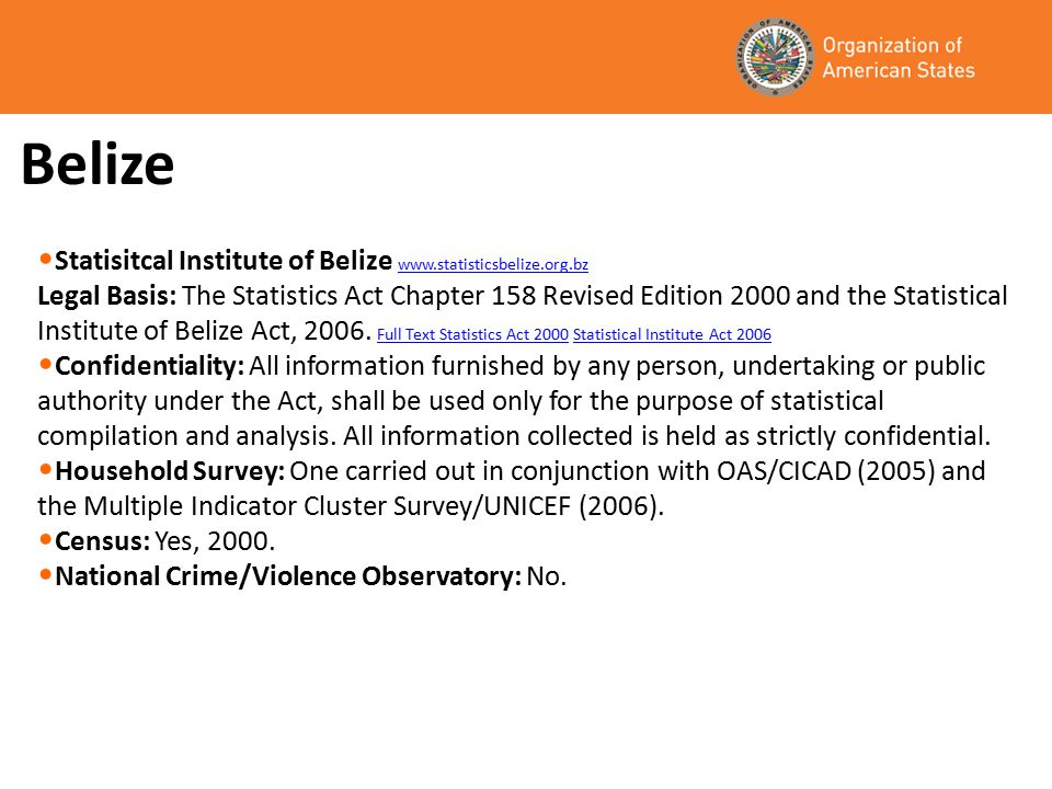Belize Statisitcal Institute of Belize www.statisticsbelize.org.bz www.statisticsbelize.org.bz Legal Basis: The Statistics Act Chapter 158 Revised Edition 2000 and the Statistical Institute of Belize Act, 2006.