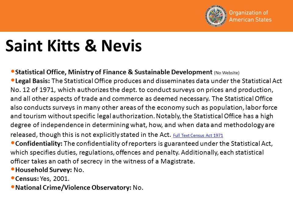Saint Kitts & Nevis Statistical Office, Ministry of Finance & Sustainable Development (No Website) Legal Basis: The Statistical Office produces and disseminates data under the Statistical Act No.