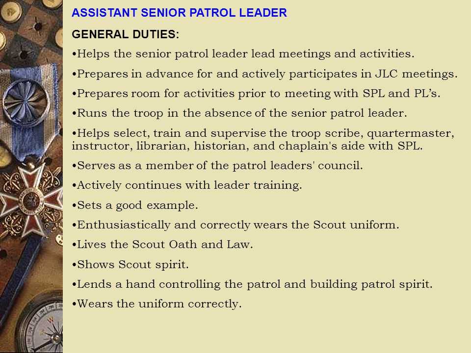 ASSISTANT SENIOR PATROL LEADER GENERAL DUTIES: Helps the senior patrol leader lead meetings and activities. Prepares in advance for and actively parti