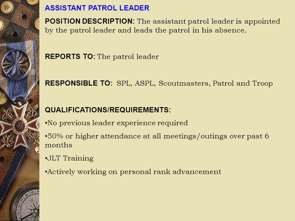 ASSISTANT PATROL LEADER POSITION DESCRIPTION: The assistant patrol leader is appointed by the patrol leader and leads the patrol in his absence. REPOR