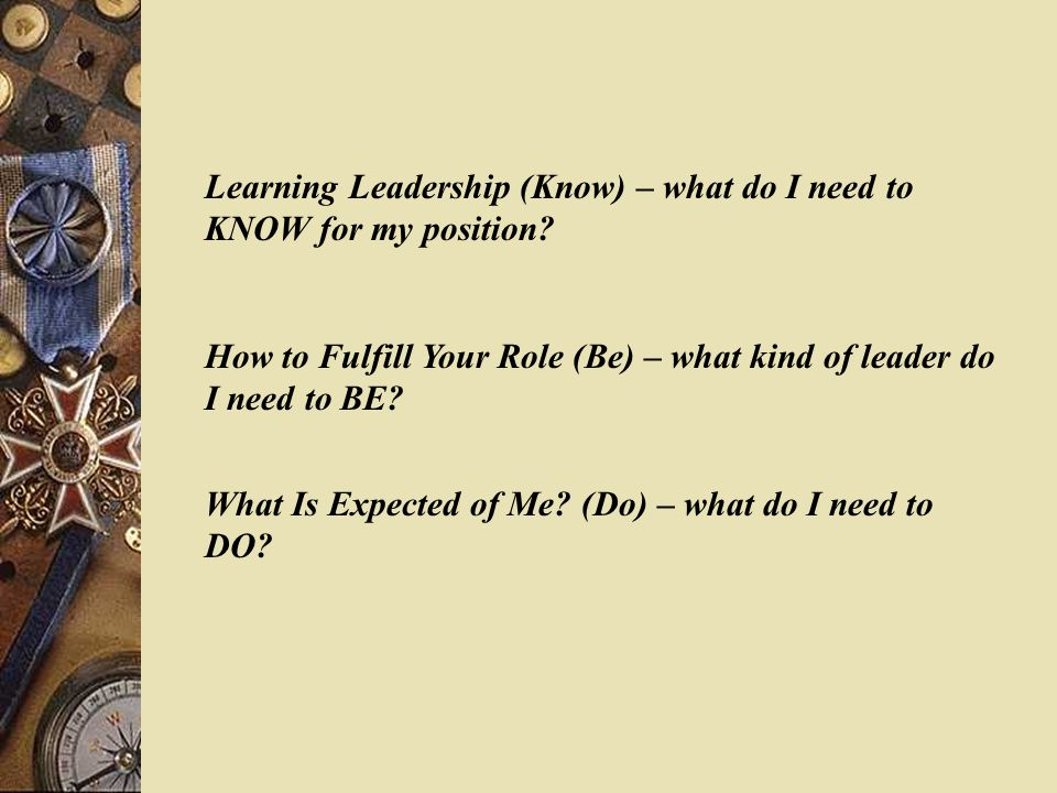 Learning Leadership (Know) – what do I need to KNOW for my position? How to Fulfill Your Role (Be) – what kind of leader do I need to BE? What Is Expe