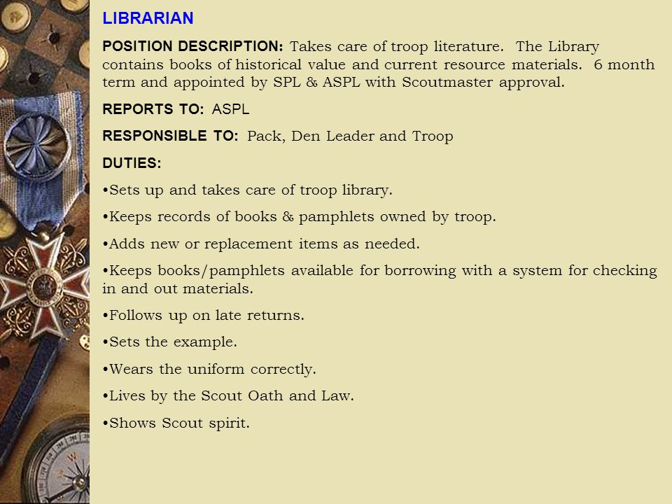 LIBRARIAN POSITION DESCRIPTION : Takes care of troop literature. The Library contains books of historical value and current resource materials. 6 mont