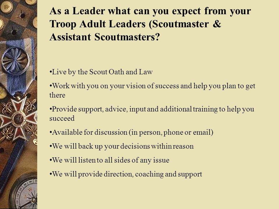 As a Leader what can you expect from your Troop Adult Leaders (Scoutmaster & Assistant Scoutmasters? Live by the Scout Oath and Law Work with you on y