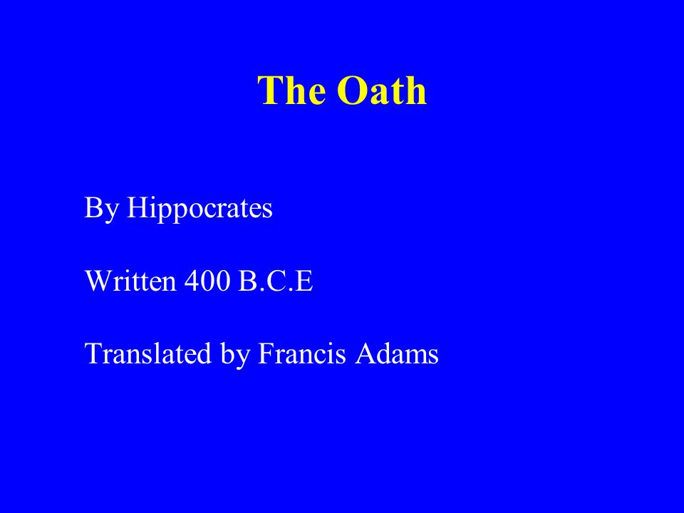 The Oath By Hippocrates Written 400 B.C.E Translated by Francis Adams