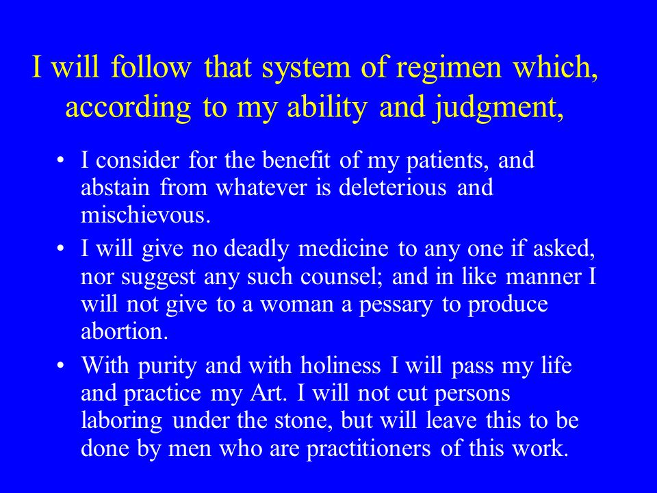 I will follow that system of regimen which, according to my ability and judgment, I consider for the benefit of my patients, and abstain from whatever is deleterious and mischievous.