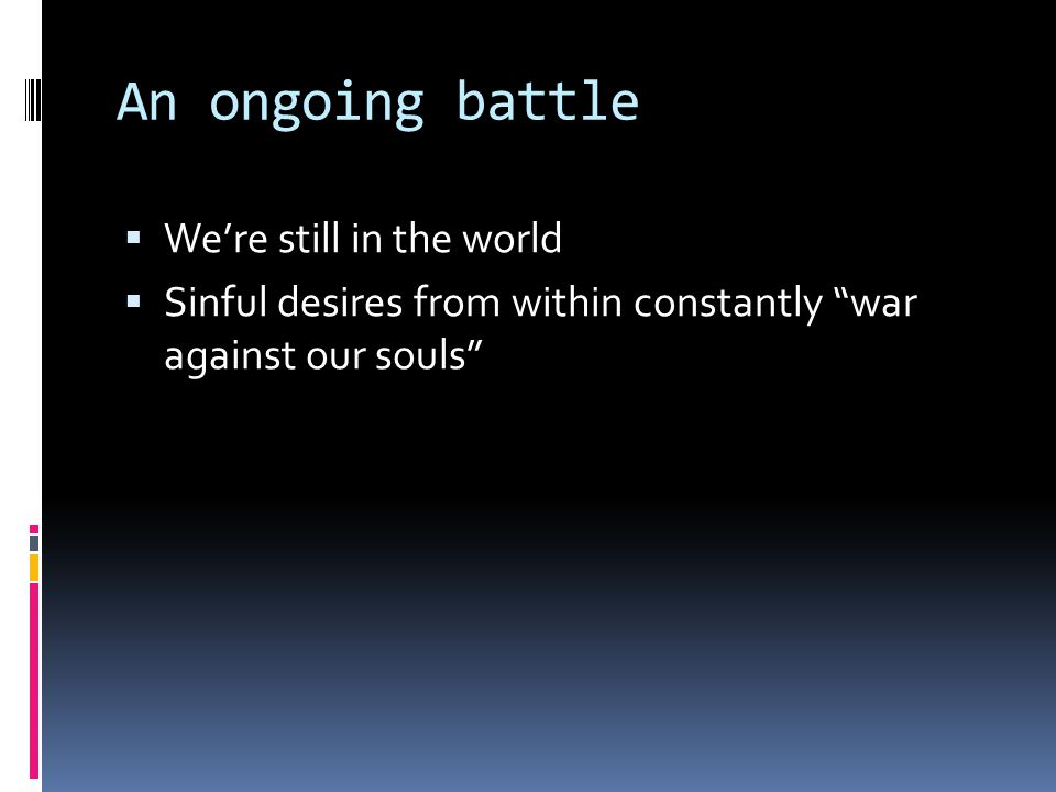 An ongoing battle  We're still in the world  Sinful desires from within constantly war against our souls
