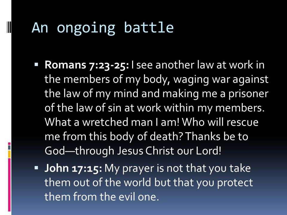 An ongoing battle  Romans 7:23-25: I see another law at work in the members of my body, waging war against the law of my mind and making me a prisone