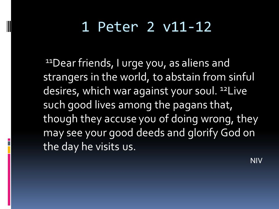 1 Peter 2 v11-12 11 Dear friends, I urge you, as aliens and strangers in the world, to abstain from sinful desires, which war against your soul.