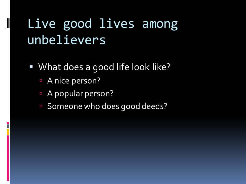 Live good lives among unbelievers  What does a good life look like?  A nice person?  A popular person?  Someone who does good deeds?