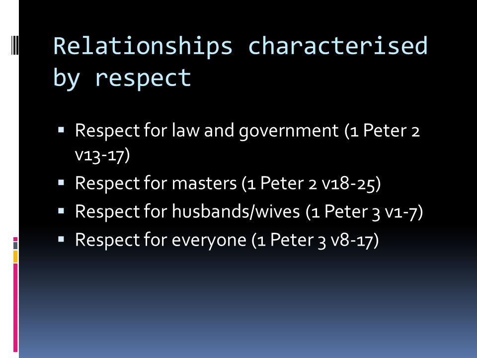 Relationships characterised by respect  Respect for law and government (1 Peter 2 v13-17)  Respect for masters (1 Peter 2 v18-25)  Respect for husb