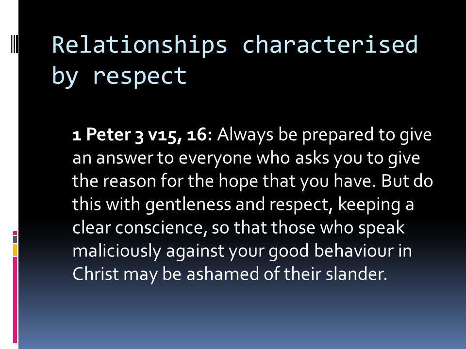 Relationships characterised by respect 1 Peter 3 v15, 16: Always be prepared to give an answer to everyone who asks you to give the reason for the hop