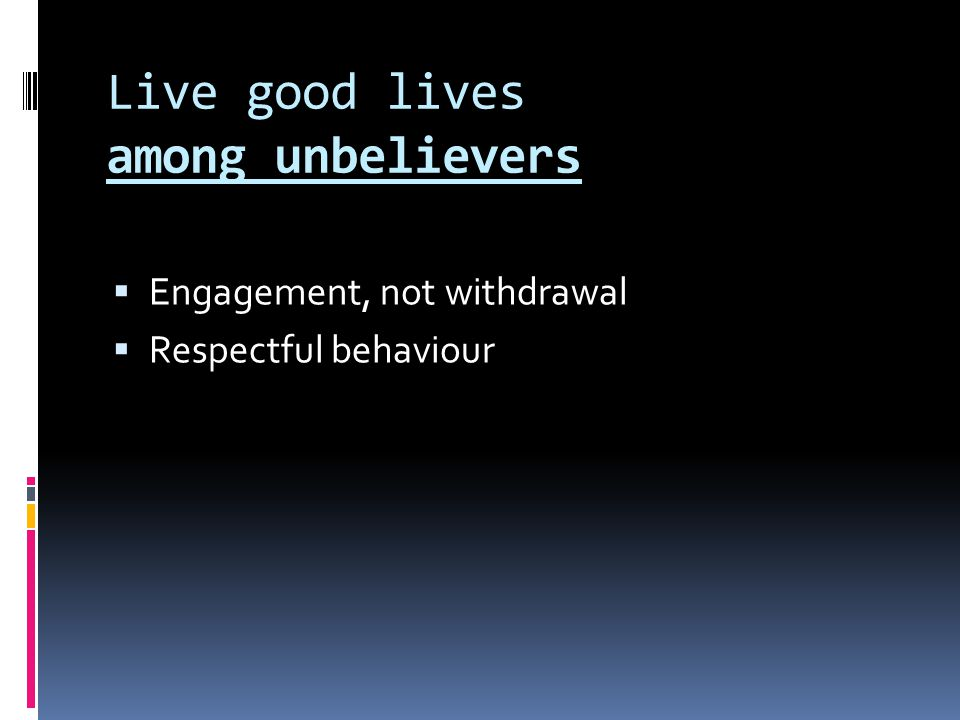 Live good lives among unbelievers  Engagement, not withdrawal  Respectful behaviour