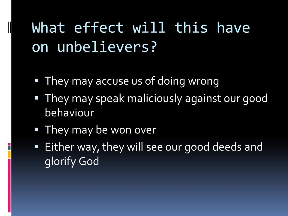 What effect will this have on unbelievers?  They may accuse us of doing wrong  They may speak maliciously against our good behaviour  They may be w