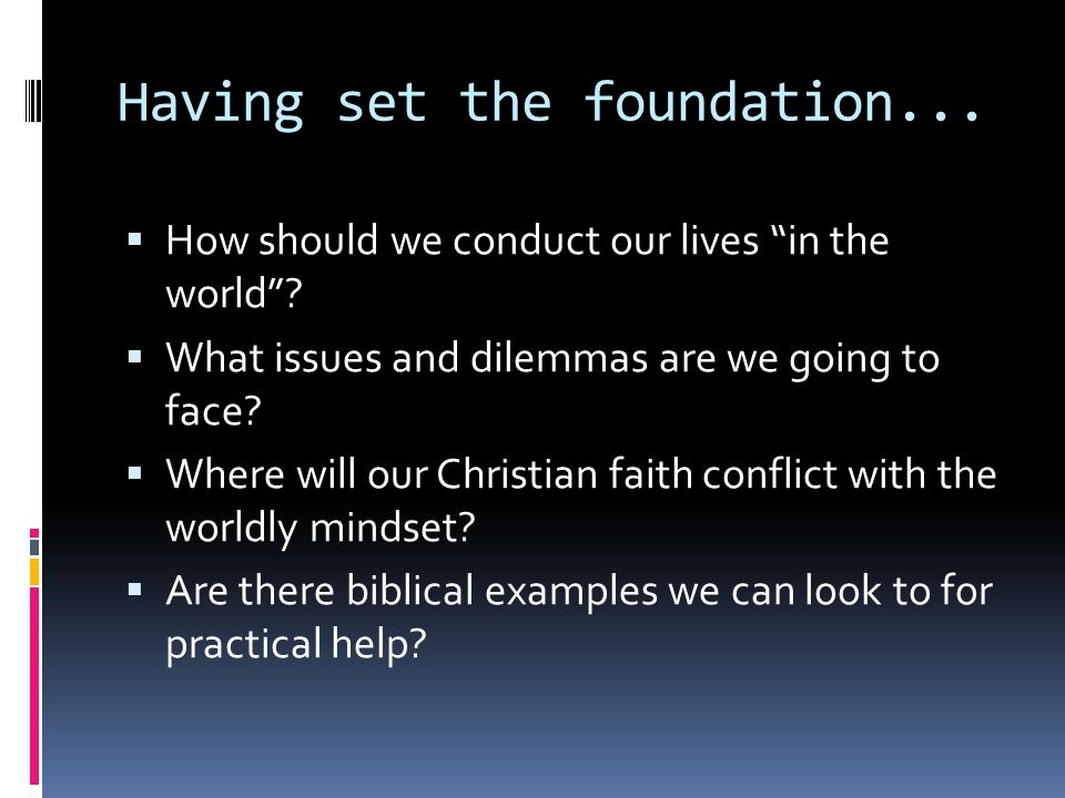 "Having set the foundation...  How should we conduct our lives ""in the world""?  What issues and dilemmas are we going to face?  Where will our Chris"