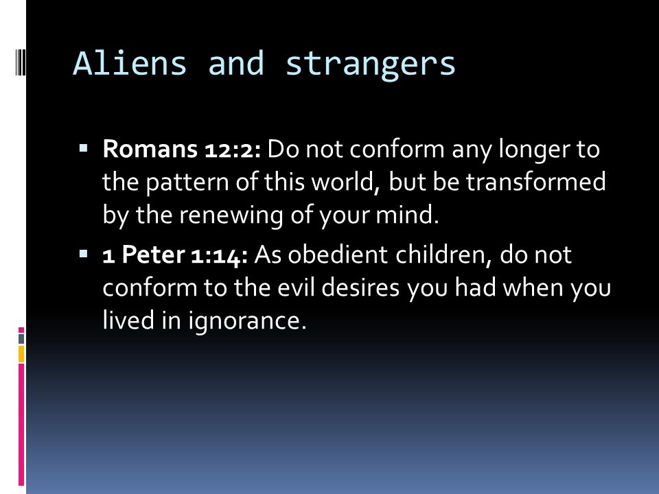 Aliens and strangers  Romans 12:2: Do not conform any longer to the pattern of this world, but be transformed by the renewing of your mind.  1 Peter