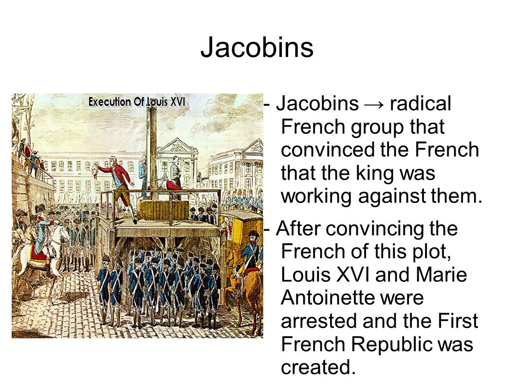 Jacobins - Jacobins → radical French group that convinced the French that the king was working against them.