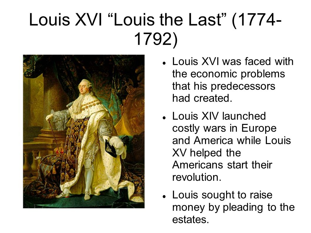 Louis XVI Louis the Last (1774- 1792) Louis XVI was faced with the economic problems that his predecessors had created.