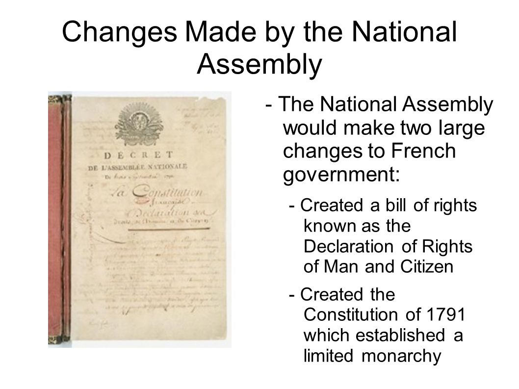 Changes Made by the National Assembly - The National Assembly would make two large changes to French government: - Created a bill of rights known as the Declaration of Rights of Man and Citizen - Created the Constitution of 1791 which established a limited monarchy