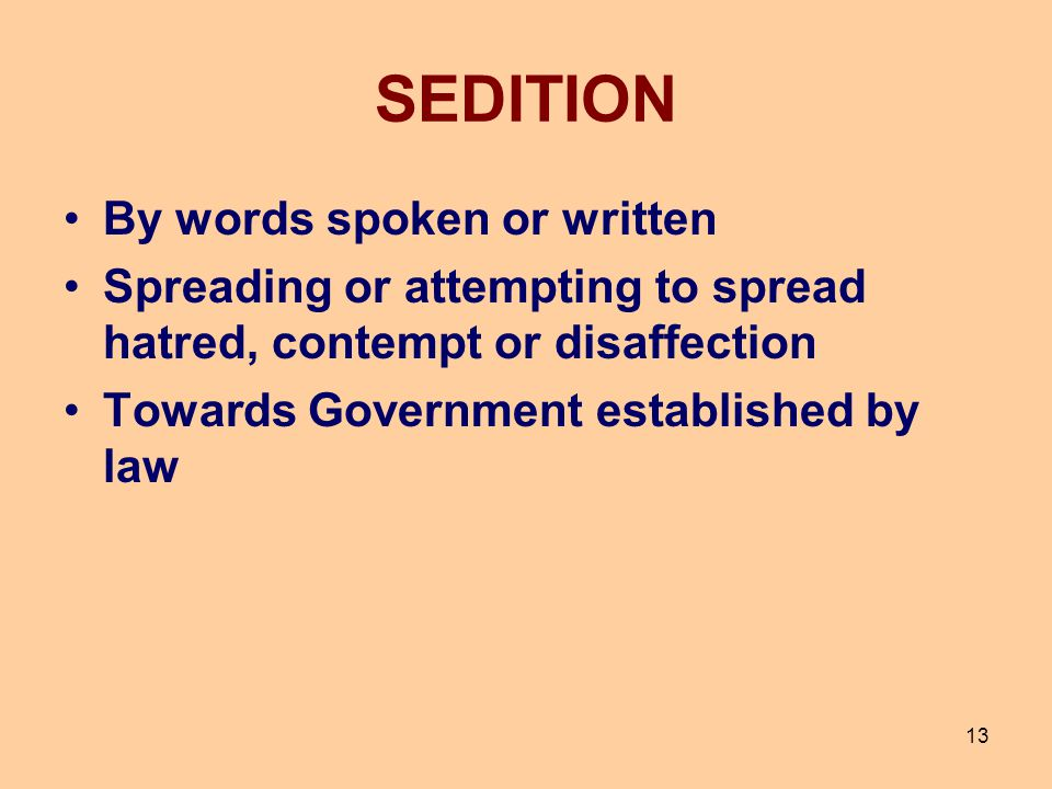 13 SEDITION By words spoken or written Spreading or attempting to spread hatred, contempt or disaffection Towards Government established by law