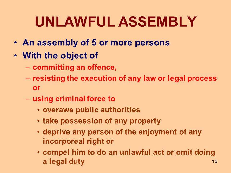 15 UNLAWFUL ASSEMBLY An assembly of 5 or more persons With the object of –committing an offence, –resisting the execution of any law or legal process