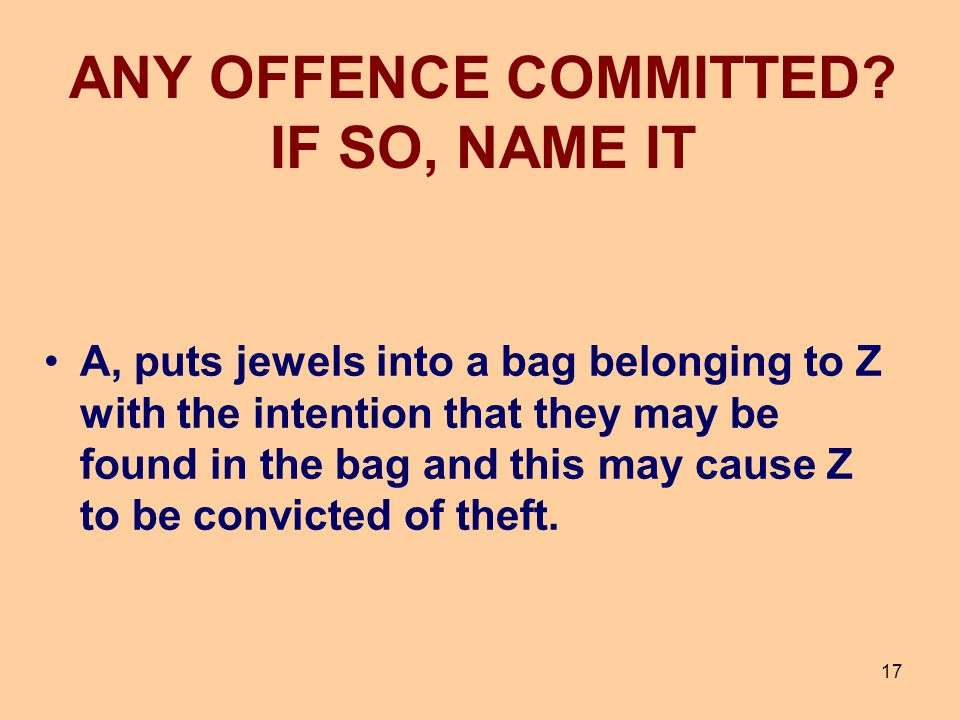 17 A, puts jewels into a bag belonging to Z with the intention that they may be found in the bag and this may cause Z to be convicted of theft. ANY OF
