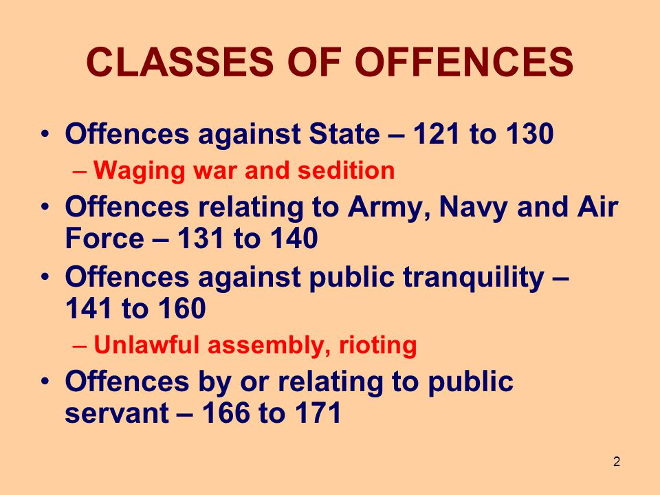 CLASSES OF OFFENCES Offences against State – 121 to 130 –Waging war and sedition Offences relating to Army, Navy and Air Force – 131 to 140 Offences a