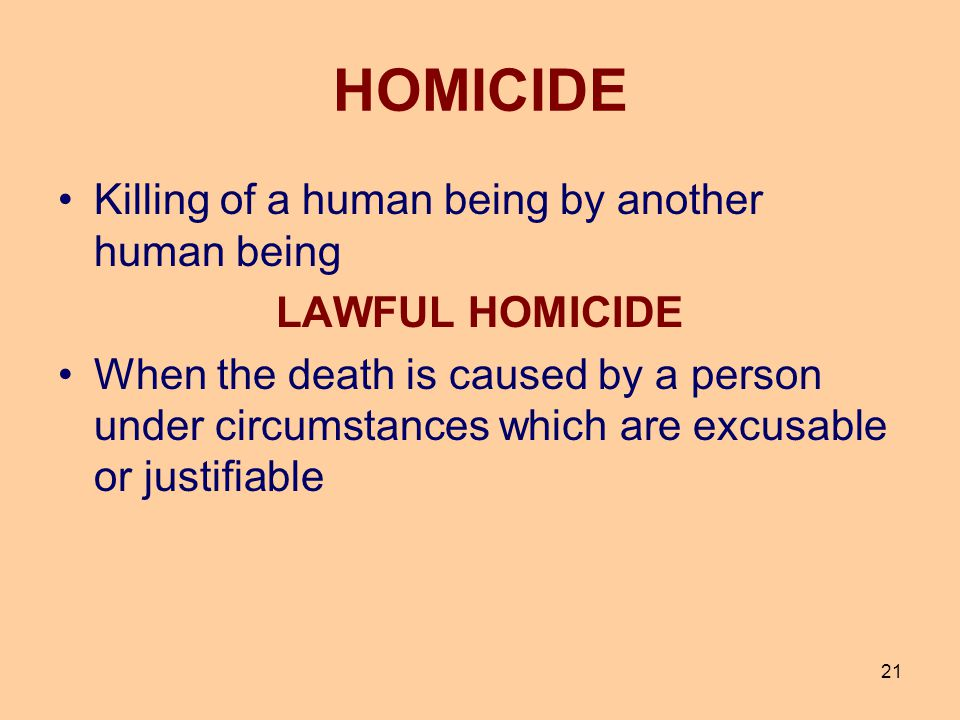 21 HOMICIDE Killing of a human being by another human being LAWFUL HOMICIDE When the death is caused by a person under circumstances which are excusab