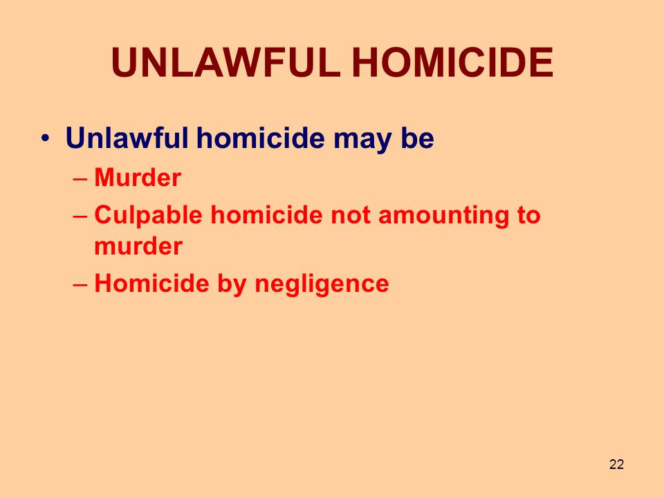 22 UNLAWFUL HOMICIDE Unlawful homicide may be –Murder –Culpable homicide not amounting to murder –Homicide by negligence