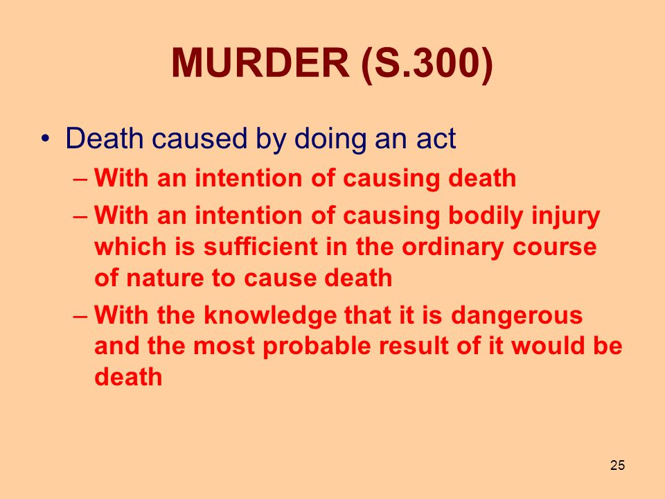 25 MURDER (S.300) Death caused by doing an act –With an intention of causing death –With an intention of causing bodily injury which is sufficient in