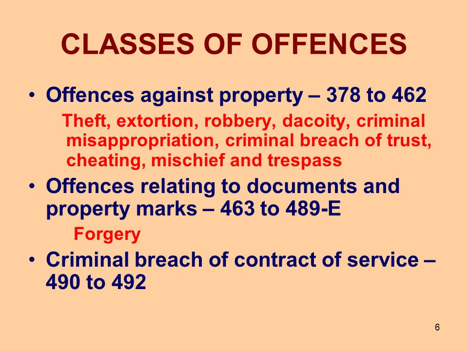 CLASSES OF OFFENCES Offences against property – 378 to 462 Theft, extortion, robbery, dacoity, criminal misappropriation, criminal breach of trust, ch