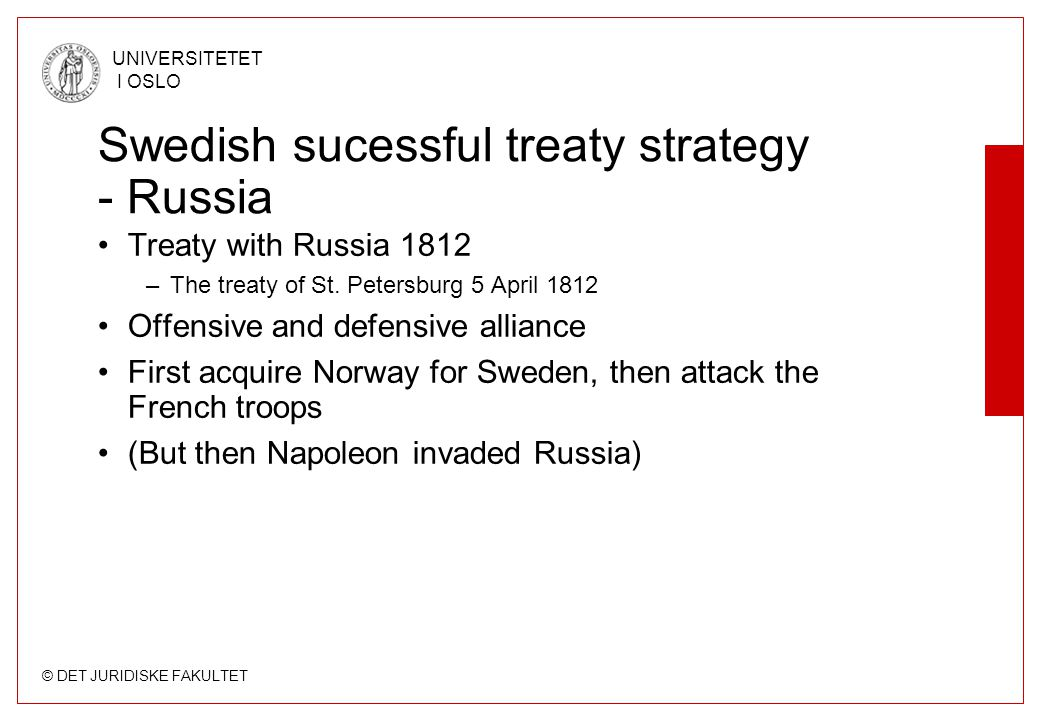 © DET JURIDISKE FAKULTET UNIVERSITETET I OSLO Swedish sucessful treaty strategy - Russia Treaty with Russia 1812 –The treaty of St. Petersburg 5 April