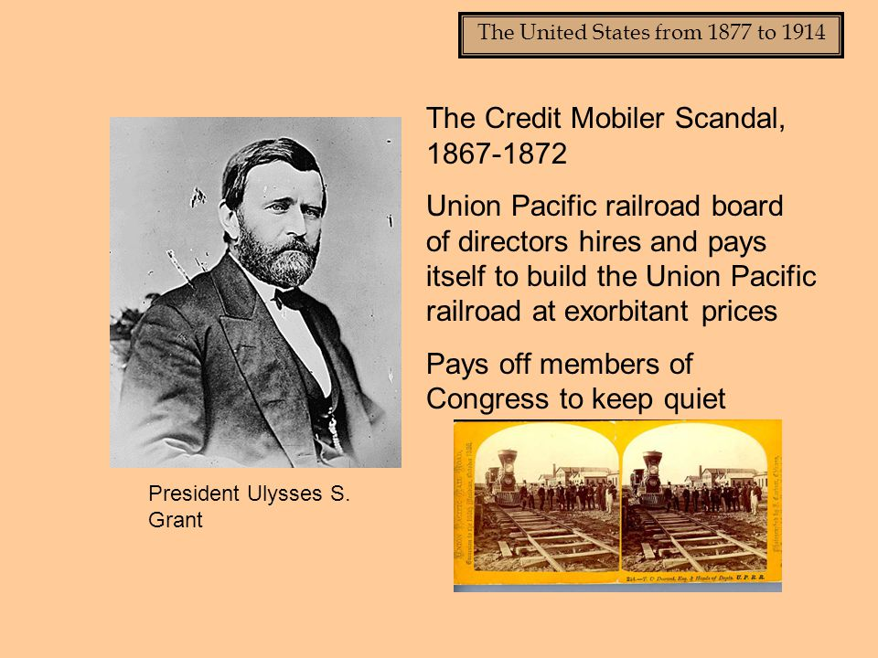 The United States from 1877 to 1914 The Credit Mobiler Scandal, 1867-1872 Union Pacific railroad board of directors hires and pays itself to build the