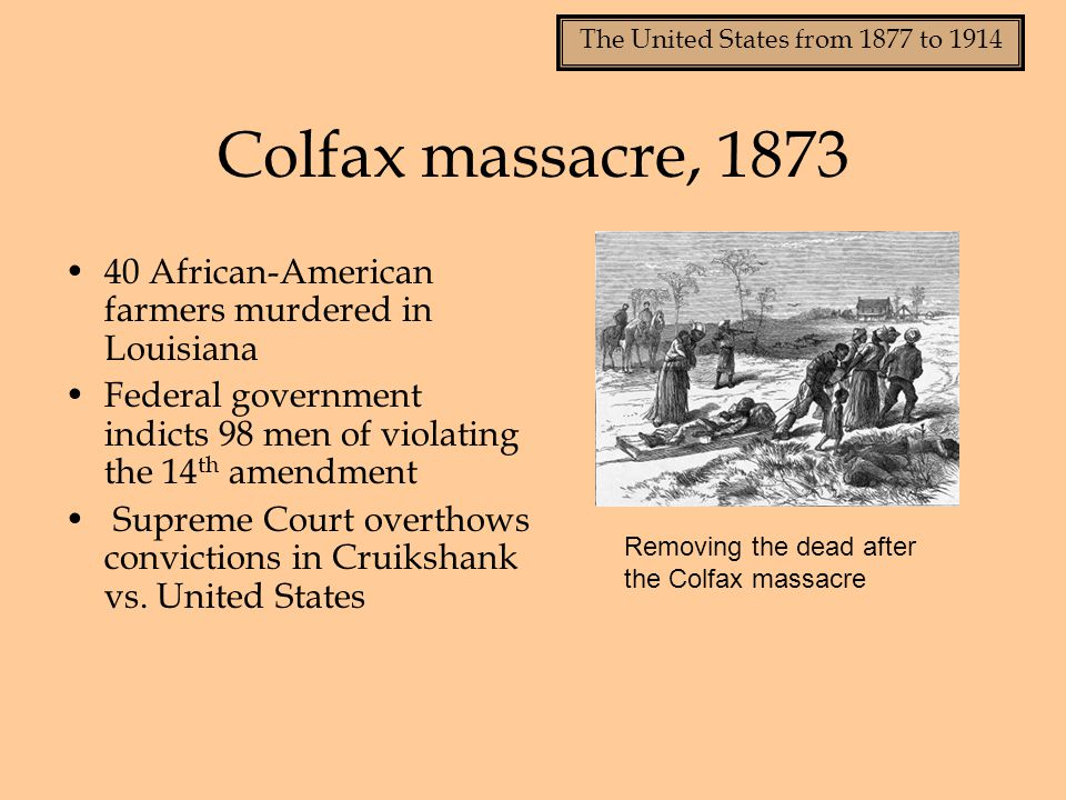The United States from 1877 to 1914 Colfax massacre, 1873 40 African-American farmers murdered in Louisiana Federal government indicts 98 men of viola