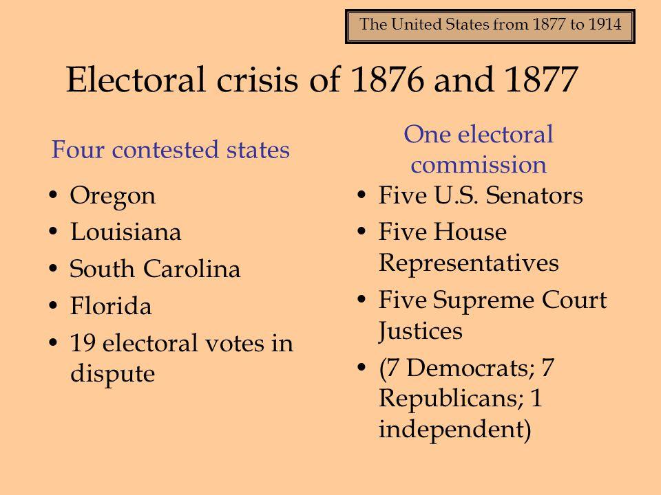 The United States from 1877 to 1914 Four contested states Oregon Louisiana South Carolina Florida 19 electoral votes in dispute Five U.S. Senators Fiv