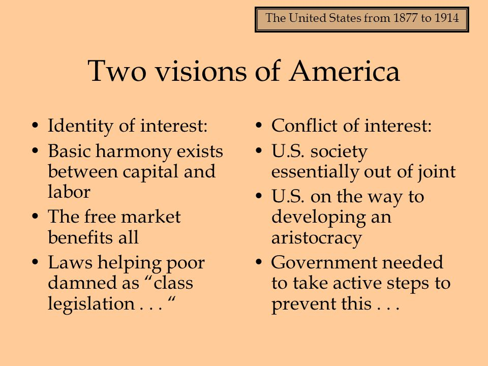 The United States from 1877 to 1914 Two visions of America Identity of interest: Basic harmony exists between capital and labor The free market benefi