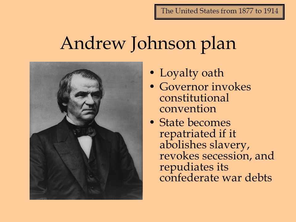 The United States from 1877 to 1914 Andrew Johnson plan Loyalty oath Governor invokes constitutional convention State becomes repatriated if it abolis