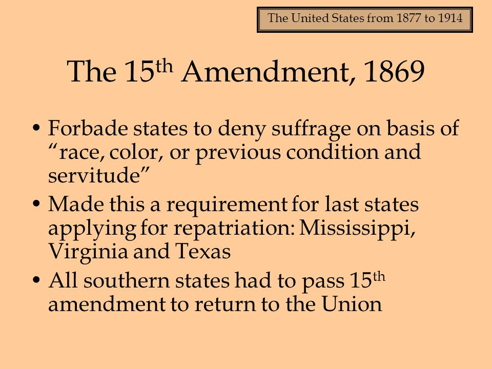"""The United States from 1877 to 1914 The 15 th Amendment, 1869 Forbade states to deny suffrage on basis of """"race, color, or previous condition and serv"""