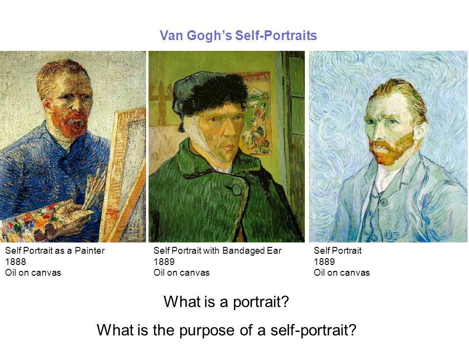 Van Gogh's Self-Portraits Self Portrait with Bandaged Ear 1889 Oil on canvas Self Portrait as a Painter 1888 Oil on canvas Self Portrait 1889 Oil on canvas What is a portrait.