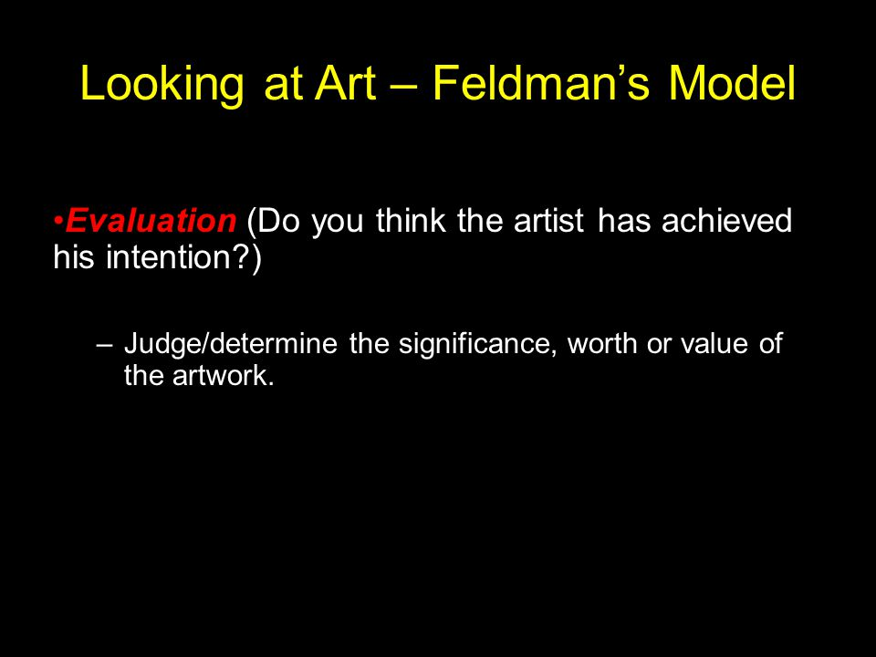 Looking at Art – Feldman's Model Evaluation (Do you think the artist has achieved his intention?) –Judge/determine the significance, worth or value of the artwork.