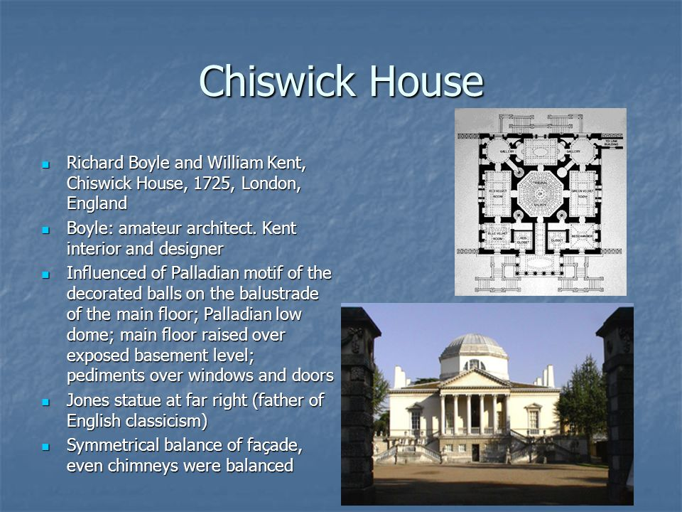Chiswick House Richard Boyle and William Kent, Chiswick House, 1725, London, England Richard Boyle and William Kent, Chiswick House, 1725, London, Eng